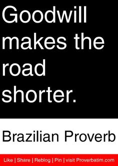 Goodwill makes the road shorter. - Brazilian Proverb #proverbs #quotes