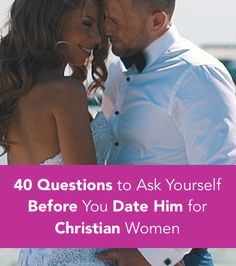 40 Questions to Ask Yourself BEFORE You Date Him (for Christian Women)