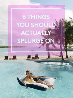 6 splurges that are totally worth it