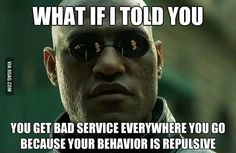 """Whenever the same people talk about """"bad"""" service everywhere they go.."""