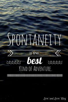 Spontaneity is the best kind of adventure .