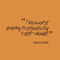 "Do not doubt. Find the tools and resources to be great and you will be. ""The worse enemy to creativity is self-doubt."" - Sylvia Plath"