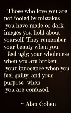 Those who love you are not fooled by mistakes you have made or dark images you hold about yourself. They remember your beauty when you feel ugly; your wholeness when you are broken; your innocence when you feel guilty; and your purpose when you are confused. ~Alan Cohen