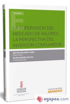 La supervisión del mercado de valores : la perspectiva del inversor-consumidor / Beatriz Belando Garín (directora) ; Belén Andrés Segovia (coordinadora) .-2017