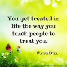 "How are you treating yourself? ""You get treated in life the way you teach people to treat you."" -Wayne Dyer #TheTappingSolution"