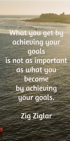What you get by achieving your goals is not as important as what you became by achieving your goals.