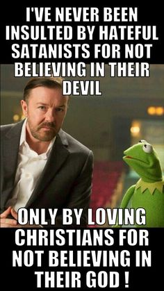 Never been insulted by hateful satanists for not believing in their devil - only by 'good' Christians for not believing in their god! ~ Ricky Gervais.