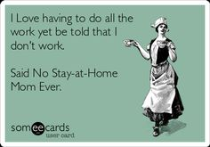 I Love having to do all the work yet be told that I don't work. Said No Stay-at-Home Mom Ever. | Family Ecard