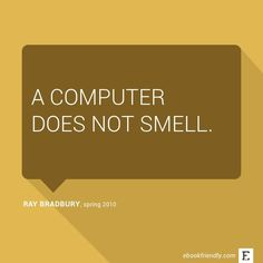 A computer does not smell. –Ray Bradbury