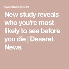 New study reveals who you're most likely to see before you die | Deseret News