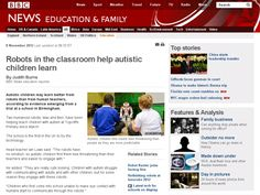 Autistic children may learn better from robots than from human teachers, according to evidence emerging from a trial at a school in Birmingham.