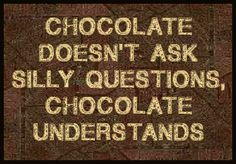 Chocolate doesn't ask silly questions, chocolate understand.  #chocolate #quote
