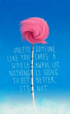 """""""UNLESS Someone like you cares a whole awful lot, nothing is going to get better. Seuss - The Lorax. ♥♥♥ this quote speaks the truth! Dr. Seuss, Cute Quotes, Great Quotes, Inspirational Quotes, Funny Quotes, Awesome Quotes, Classy Quotes, Funny Memes, Dr Suess Quotes"""