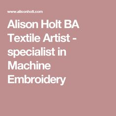 Alison Holt BA Textile Artist - specialist in Machine Embroidery