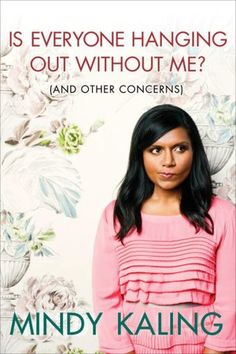 """Do me a favor, and read this? And then let me know when you're done so we can obsess over it together.  K, thanks.    """"Is eveyrone Hanging Out Without Me? (And Other Concerns)""""  by Mindy Kaling    SHE'S the BEST."""