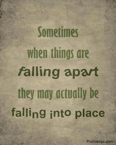 Words | Quotes | Sometimes when thing are falling apart they may actually be falling into place
