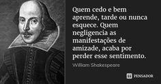 Quem cedo e bem aprende, tarde ou nunca esquece. Quem negligencia as manifestações de amizade, acaba por perder esse sentimento. — William Shakespeare