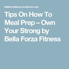 Tips On How To Meal Prep – Own Your Strong by Bella Forza Fitness