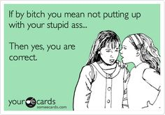 if by bitch you mean not putting up with your stupid ass...then yes, you are correct.