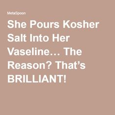 She Pours Kosher Salt Into Her Vaseline… The Reason? That's BRILLIANT!