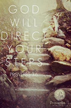 God will direct your steps. Proverbs 3:6