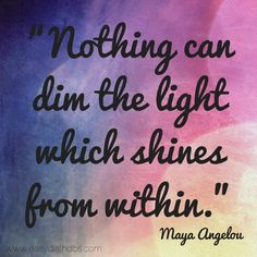 """Nothing can dim the light which shines from within.""  Maya Angelou"