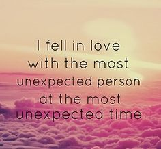 I fell in love with the most unexpected person at the most unexpected time...and it was quite the experience