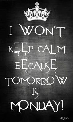 I WON'T KEEP CALM BECAUSE TOMORROW IS MONDAY! - created by eleni