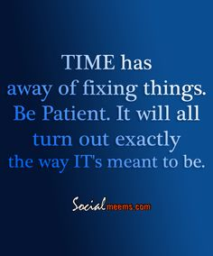 Time has away of fixing things, be patient,