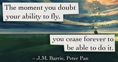 The moment you doubt your ability to fly, you cease forever to be able to do it.  J. M. Barrie, Peter Pan