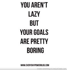 You aren't lazy but your goals are pretty boring! www.EverydayPowerBlog.com