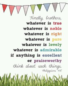 Finally brothers, whatever is true, whatever is noble, whatever is right, whatever is pure, whatever is lovely, whatever is admirable, if anything is excellent or praiseworthy, think about such things. - Philippians 4:8