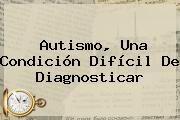 http://tecnoautos.com/wp-content/uploads/imagenes/tendencias/thumbs/autismo-una-condicion-dificil-de-diagnosticar.jpg Autismo. Autismo, una condición difícil de diagnosticar, Enlaces, Imágenes, Videos y Tweets - http://tecnoautos.com/actualidad/autismo-autismo-una-condicion-dificil-de-diagnosticar/