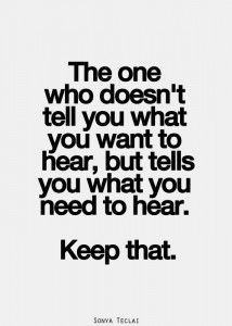 The one who doesn't tell you what you want to hear, but tells you what you need to hear. Keep that.