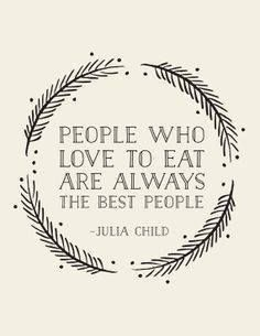 "People who love to eat are always the best people - Julia Child. ""Well if Julia child said it, it MUST be so! Great Quotes, Quotes To Live By, Me Quotes, Inspirational Quotes, Good People Quotes, Witty Quotes, Work Quotes, Quotes Motivation, Famous Quotes"