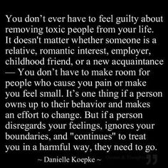 "You don't ever have to feel guilty about removing toxic people from your life. It doesn't matter whether someone is a relative, romantic interest, employer, childhood friend, or a new acquaintance. You don't have to make room for people who cause you pain or make you feel small. It's one thing if a person owns up to their behavior and makes an effort to change. But if a person disregards your feelings, ignores your boundaries and ""continues"" to treat you in a harmful way, they need to GO!"