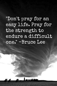 """#Pray #Quote #Inspiration """"Don't pray for an easy life. Pray for the strength to endure a difficult one."""" -Bruce Lee"""