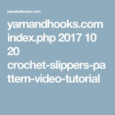 yarnandhooks.com index.php 2017 10 20 crochet-slippers-pattern-video-tutorial