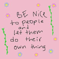 Be nice to the people in your life. Let them be happy and do what makes them happiest.