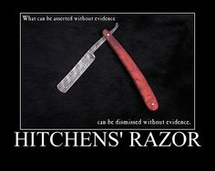 What can be asserted without evidence can be dismissed without evidence. ~ Hitchens' Razor