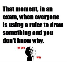 Damn i get this feeling even in f***king History xams =D