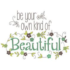 Be your own kind of beautiful..
