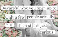 Be careful who you open up to. Only a few people actually care, the rest are just curious.  <3 this sentiment, something I keep in mind when the ducks come running.