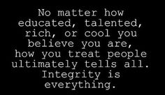 No matter how educated, talented, rich or cool you think you are, how you treat people tells all. #Integrity