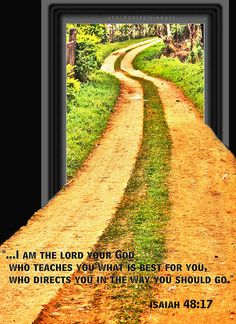 """""""...I Am the LORD your God Who teaches you what is best for you, Who directs you in the way you should go."""" - Isaiah 48:17"""
