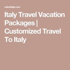 Italy Travel Vacation Packages   Customized Travel To Italy