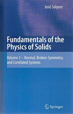 SÓLYOM, Jenó. Fundamentals of the physics of solids: volume 3, normal, broken-symmetry, and correlated systems. [Modern szilárdtestfizika alapjai (alemão)]. Tradução de Attila Piróth. Nova York: Springer, 2010. v. 3. xxv, 746 p. Inclui bibliografia (ao final de cada capítulo) e índice; il. tab. quad.; 23x15cm. ISBN 9783642045172.  Palavras-chave: FISICA DO ESTADO SOLIDO.  CDU 539.2 / S692f / v. 3 / 2010