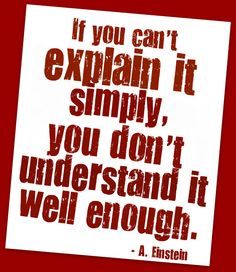 "Right on Einstein! ""If you can't explain it simply, you don't understand it well enough."""