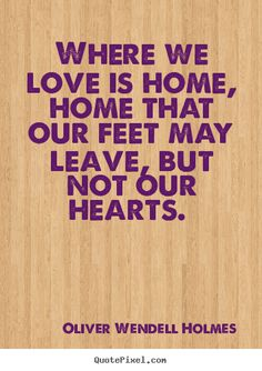 Love quotes - Where we love is home, home that our feet may leave, but not our hearts...