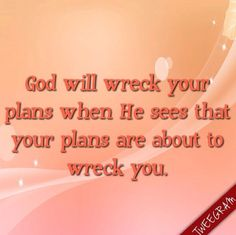 God will wreck your plans when he sees that your plans are about to wreck you. #tweegram